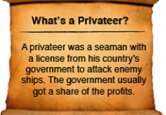 A privateer was a seaman with a license from his country's government to attack enemy ships. The government usually got a share of the profits.